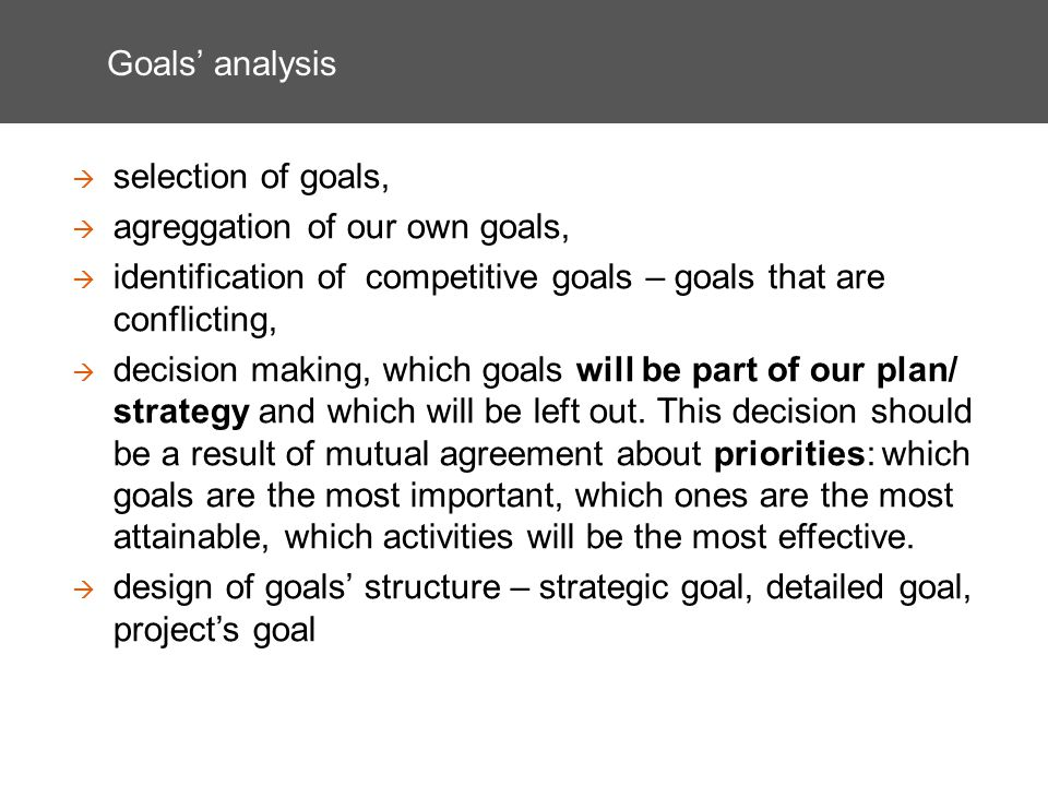 Goals analysis selection of goals, agreggation of our own goals, identification of competitive goals – goals that are conflicting, decision making, which goals will be part of our plan/ strategy and which will be left out.