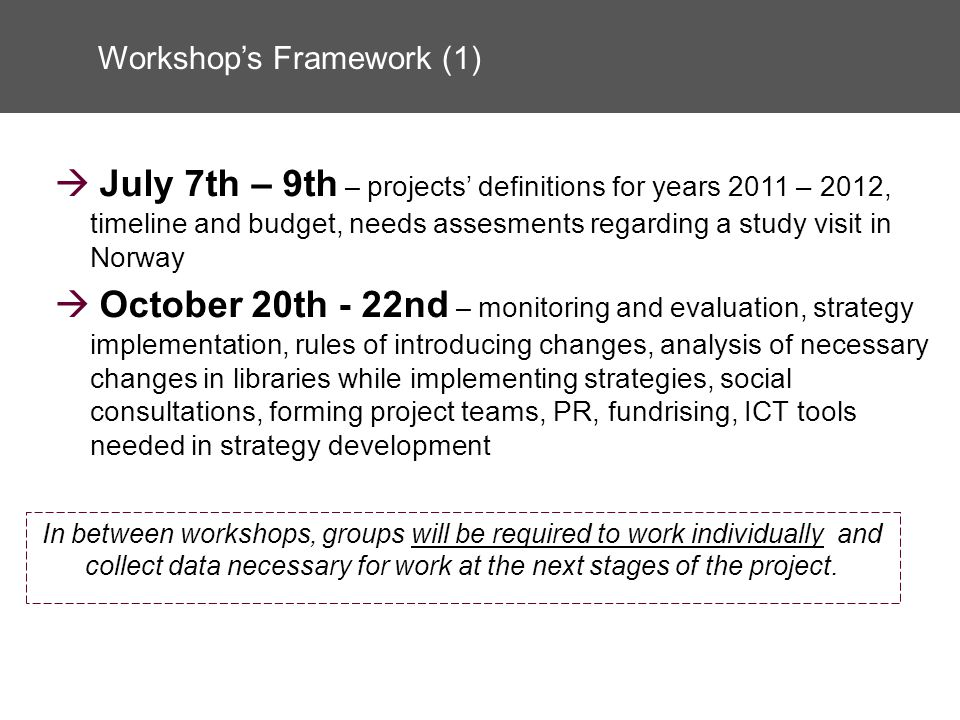 Workshops Framework (1) July 7th – 9th – projects definitions for years 2011 – 2012, timeline and budget, needs assesments regarding a study visit in Norway October 20th - 22nd – monitoring and evaluation, strategy implementation, rules of introducing changes, analysis of necessary changes in libraries while implementing strategies, social consultations, forming project teams, PR, fundrising, ICT tools needed in strategy development In between workshops, groups will be required to work individually and collect data necessary for work at the next stages of the project.