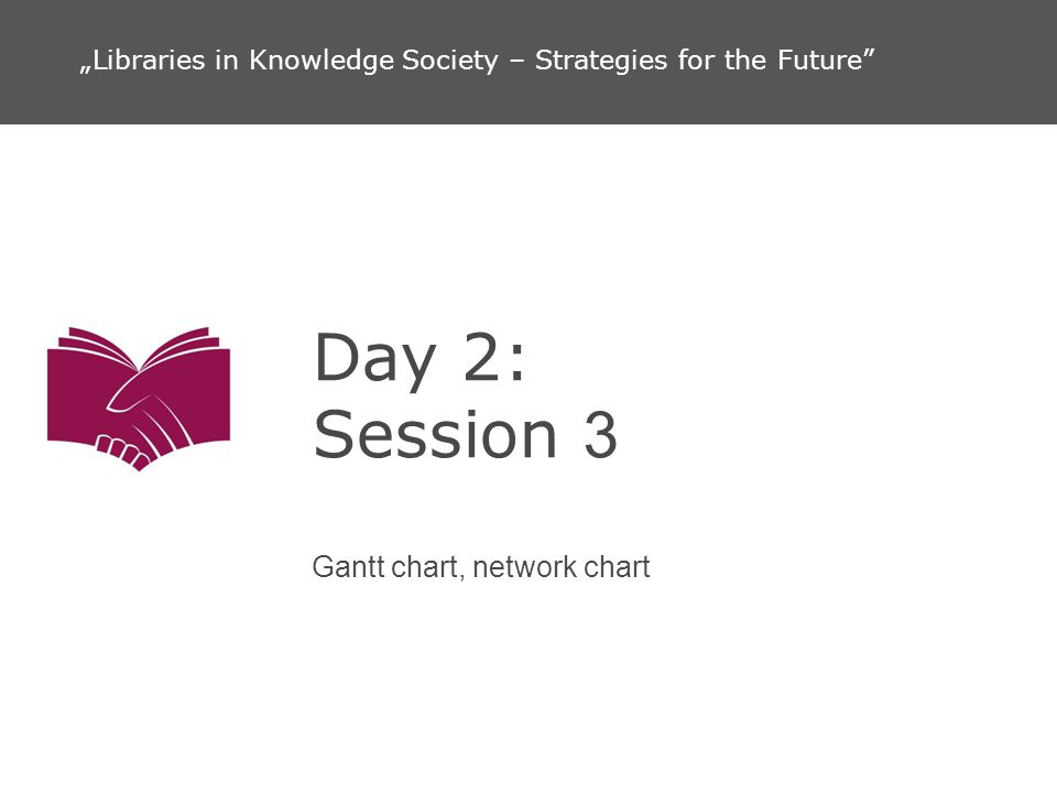 Day 2: Session 3 Gantt chart, network chart Libraries in Knowledge Society – Strategies for the Future