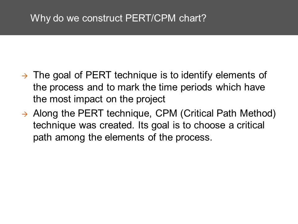 Why do we construct PERT/CPM chart? The goal of PERT technique is to identify elements of the process and to mark the time periods which have the most