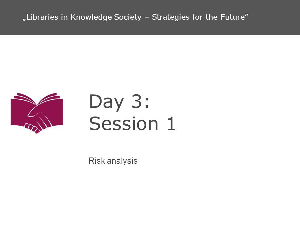 Day 3: Session 1 Risk analysis Libraries in Knowledge Society – Strategies for the Future