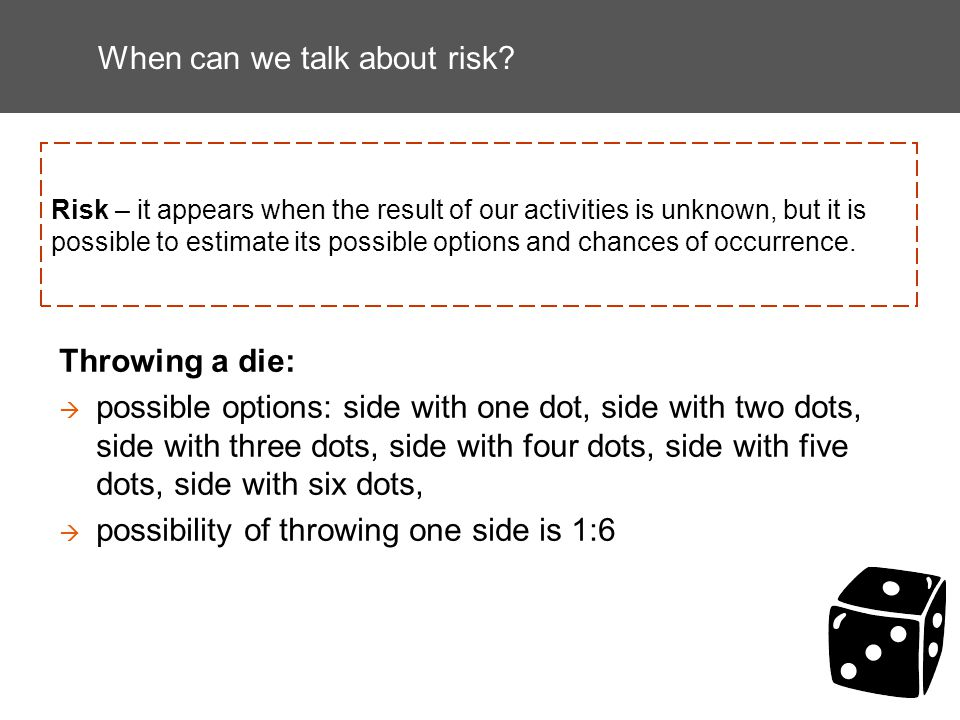 When can we talk about risk? Risk – it appears when the result of our activities is unknown, but it is possible to estimate its possible options and c