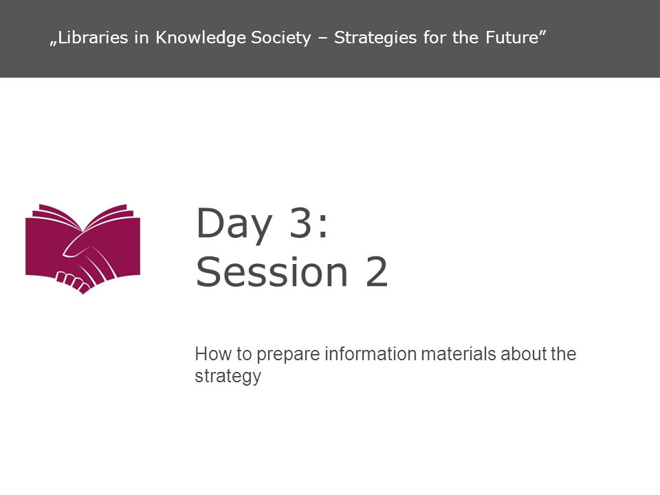 Day 3: Session 2 How to prepare information materials about the strategy Libraries in Knowledge Society – Strategies for the Future