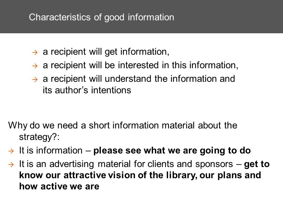 Characteristics of good information a recipient will get information, a recipient will be interested in this information, a recipient will understand the information and its authors intentions Why do we need a short information material about the strategy : It is information – please see what we are going to do It is an advertising material for clients and sponsors – get to know our attractive vision of the library, our plans and how active we are