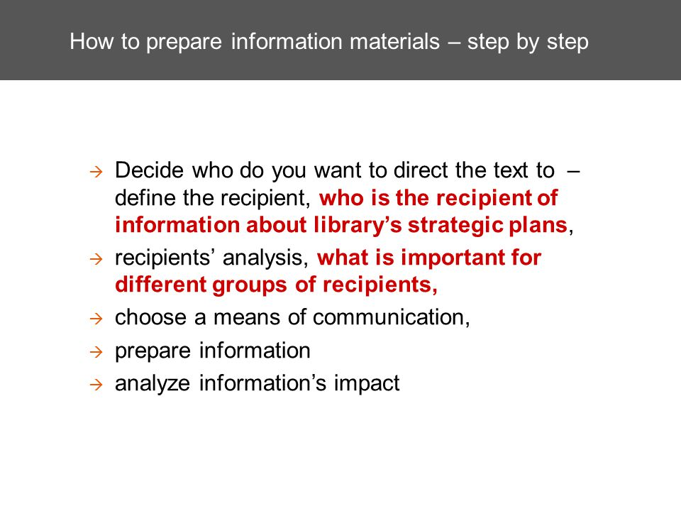 How to prepare information materials – step by step Decide who do you want to direct the text to – define the recipient, who is the recipient of infor