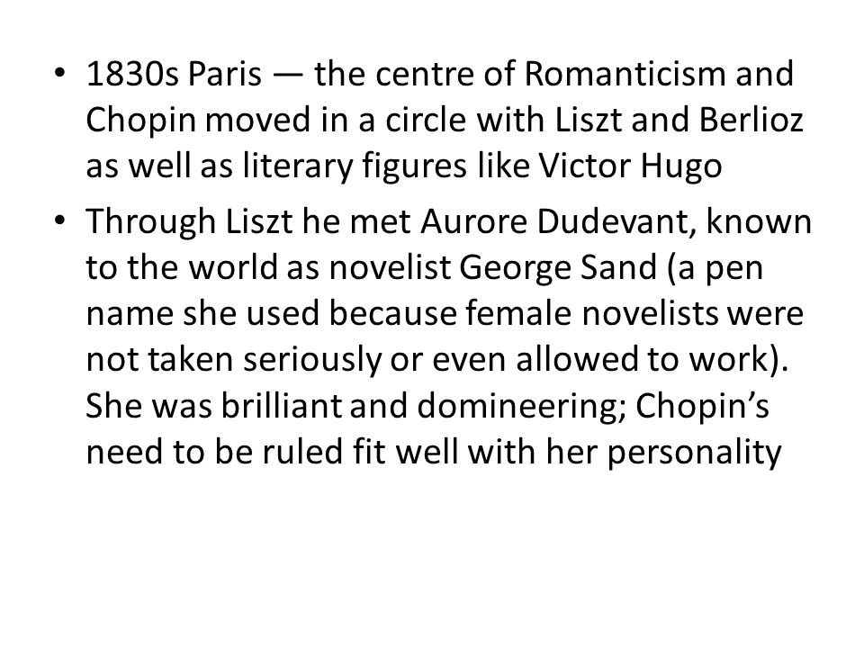 1830s Paris the centre of Romanticism and Chopin moved in a circle with Liszt and Berlioz as well as literary figures like Victor Hugo Through Liszt he met Aurore Dudevant, known to the world as novelist George Sand (a pen name she used because female novelists were not taken seriously or even allowed to work).