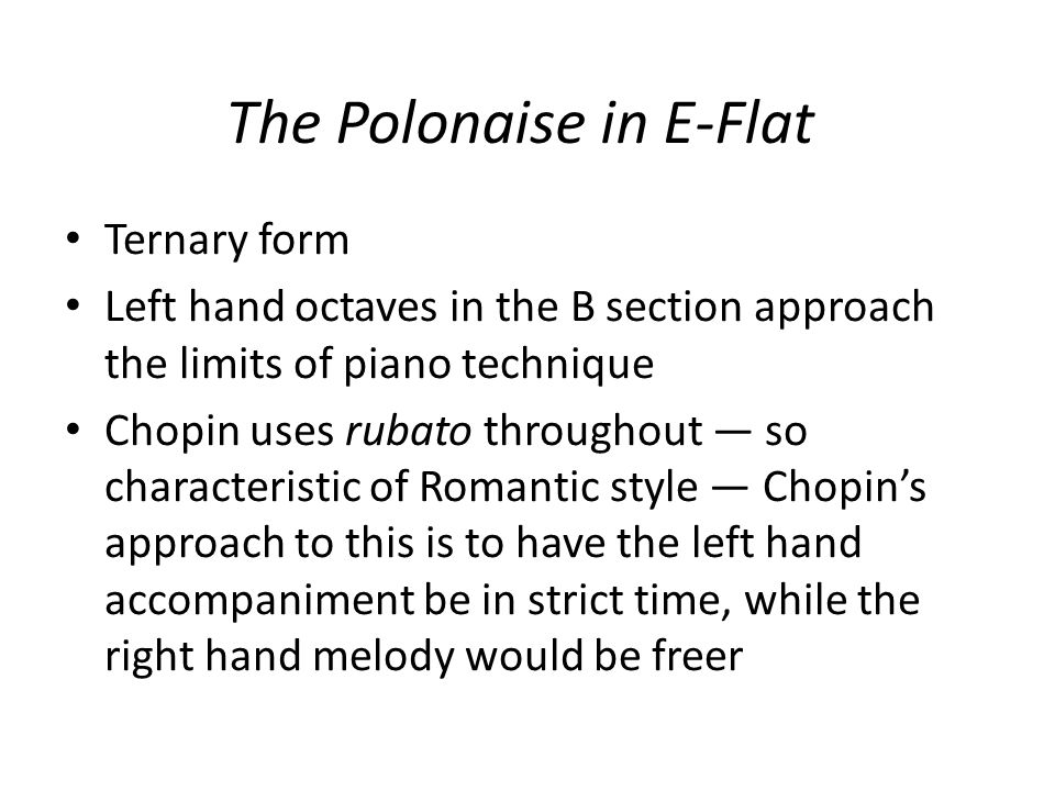 The Polonaise in E-Flat Ternary form Left hand octaves in the B section approach the limits of piano technique Chopin uses rubato throughout so characteristic of Romantic style Chopins approach to this is to have the left hand accompaniment be in strict time, while the right hand melody would be freer
