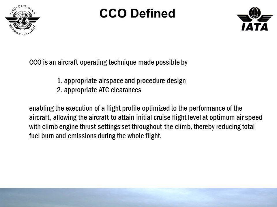 CCO Defined CCO is an aircraft operating technique made possible by 1. appropriate airspace and procedure design 2. appropriate ATC clearances enablin