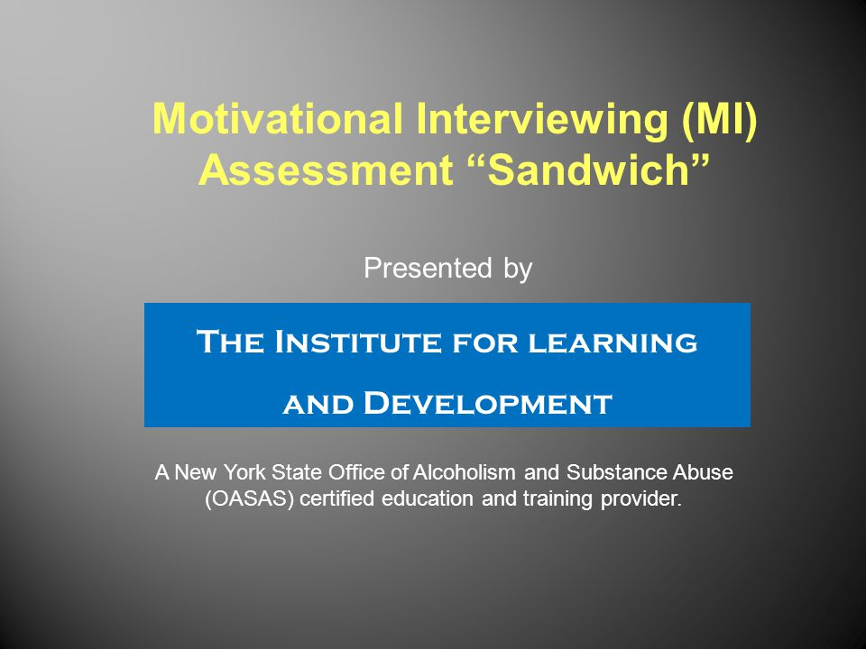 This presentation will explain the concept of the Motivational Interviewing (MI) Assessment Sandwich.