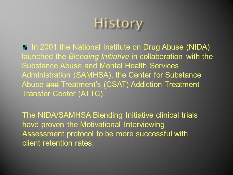 The NIDA/SAMHSA Blending Initiative clinical trials have proven the Motivational Interviewing Assessment protocol to be more successful with client retention rates.