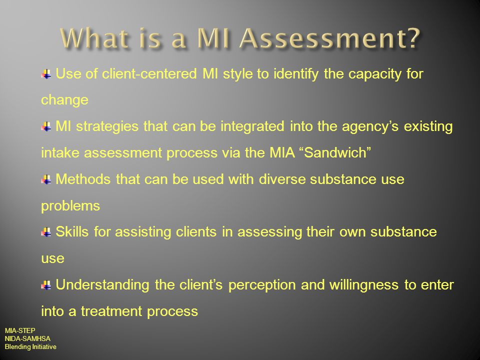 Use of client-centered MI style to identify the capacity for change MI strategies that can be integrated into the agencys existing intake assessment process via the MIA Sandwich Methods that can be used with diverse substance use problems Skills for assisting clients in assessing their own substance use Understanding the clients perception and willingness to enter into a treatment process MIA-STEP NIDA-SAMHSA Blending Initiative