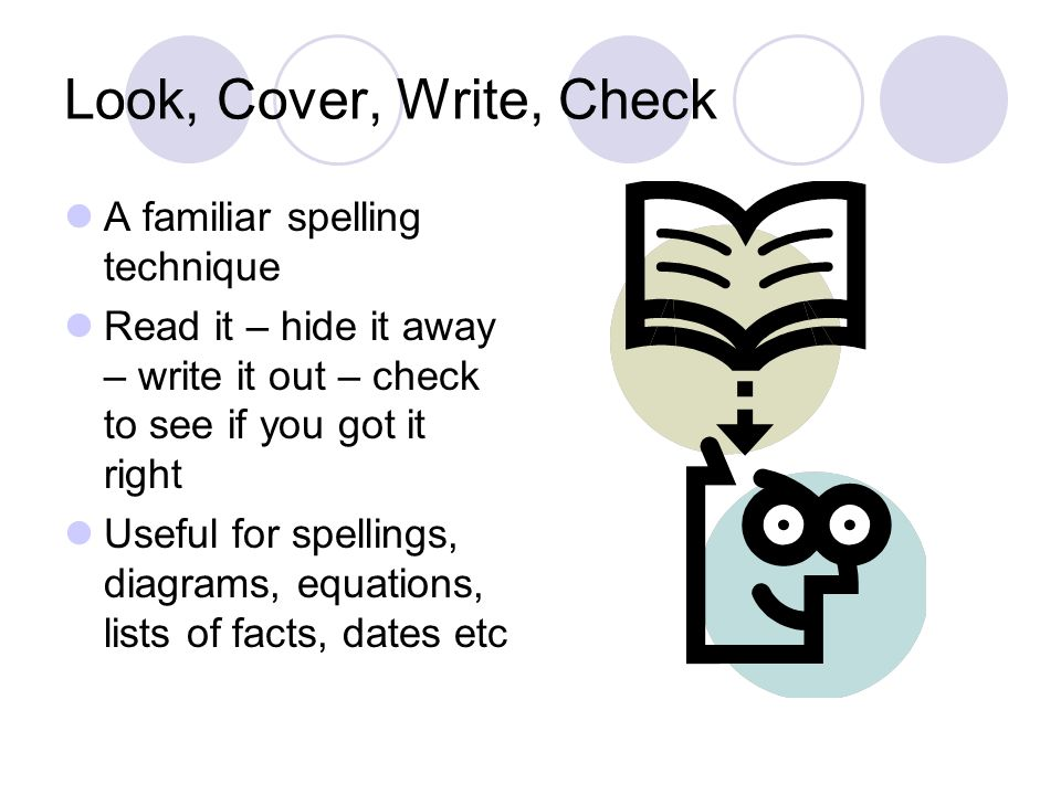 Look, Cover, Write, Check A familiar spelling technique Read it – hide it away – write it out – check to see if you got it right Useful for spellings, diagrams, equations, lists of facts, dates etc