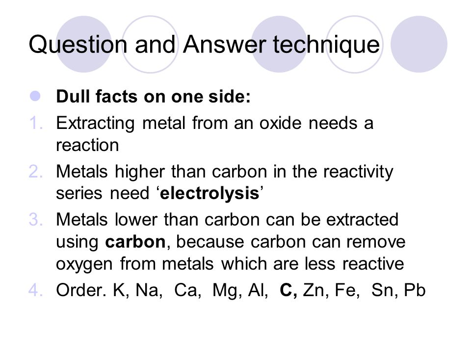 Question and Answer technique Dull facts on one side: 1.Extracting metal from an oxide needs a reaction 2.Metals higher than carbon in the reactivity series need electrolysis 3.Metals lower than carbon can be extracted using carbon, because carbon can remove oxygen from metals which are less reactive 4.Order.