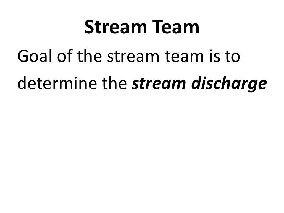 Goal of the stream team is to determine the stream discharge