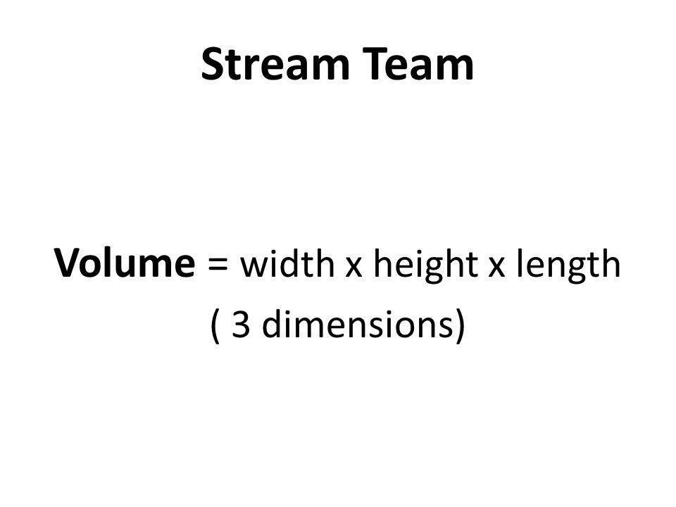 Stream Team Volume = width x height x length ( 3 dimensions)