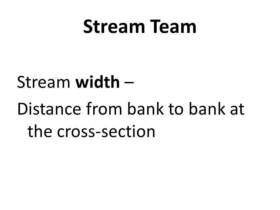 Stream Team Stream width – Distance from bank to bank at the cross-section