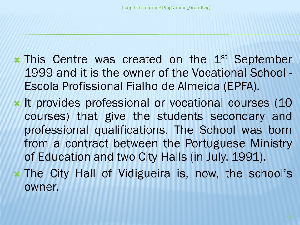 This Centre was created on the 1 st September 1999 and it is the owner of the Vocational School - Escola Profissional Fialho de Almeida (EPFA).