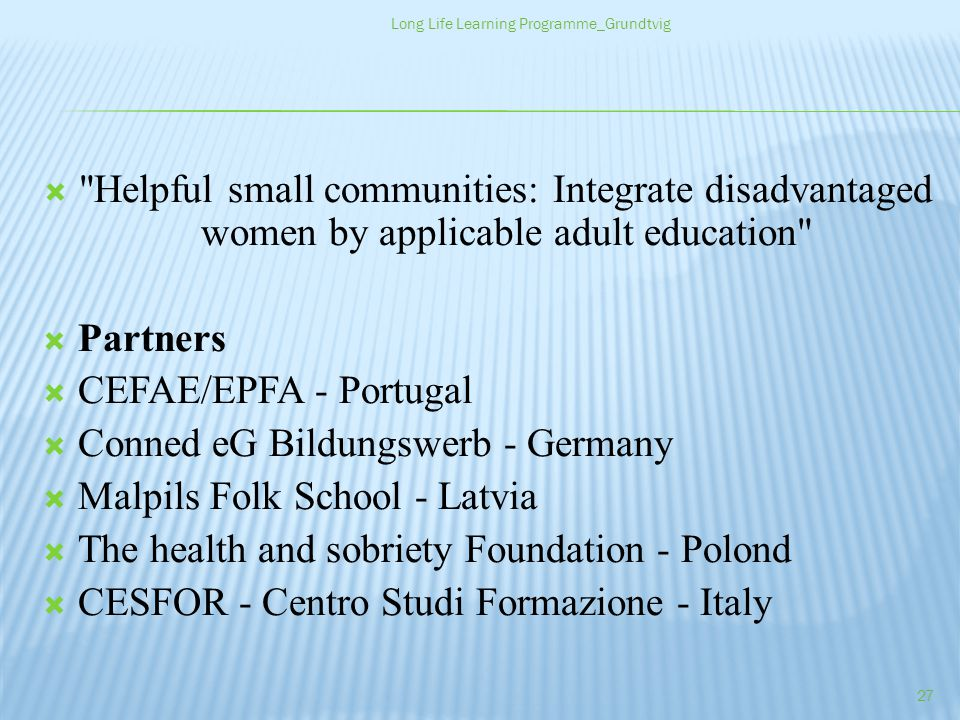 Helpful small communities: Integrate disadvantaged women by applicable adult education Partners CEFAE/EPFA - Portugal Conned eG Bildungswerb - Germany Malpils Folk School - Latvia The health and sobriety Foundation - Polond CESFOR - Centro Studi Formazione - Italy Long Life Learning Programme_Grundtvig 27