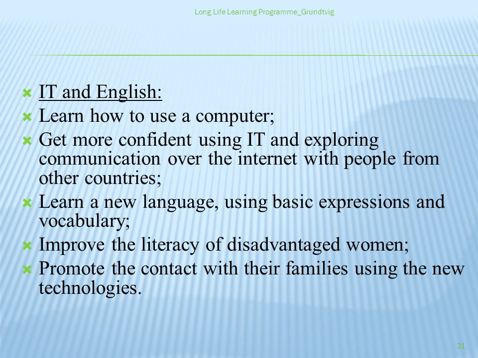 IT and English: Learn how to use a computer; Get more confident using IT and exploring communication over the internet with people from other countries; Learn a new language, using basic expressions and vocabulary; Improve the literacy of disadvantaged women; Promote the contact with their families using the new technologies.