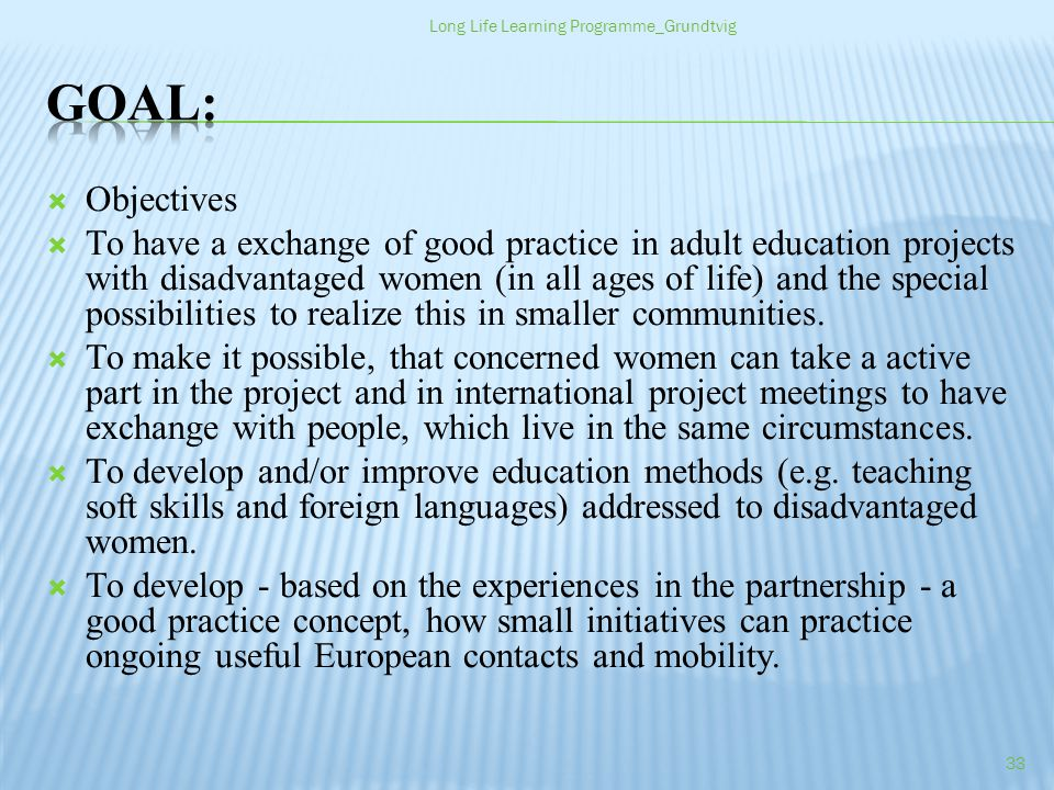 Objectives To have a exchange of good practice in adult education projects with disadvantaged women (in all ages of life) and the special possibilities to realize this in smaller communities.