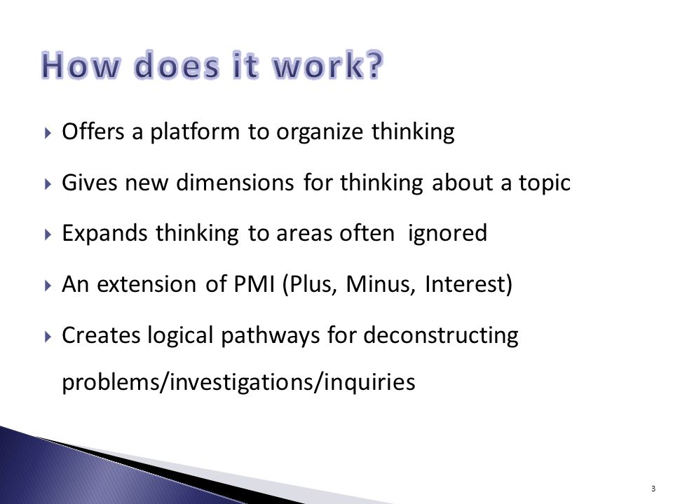 Offers a platform to organize thinking Gives new dimensions for thinking about a topic Expands thinking to areas often ignored An extension of PMI (Plus, Minus, Interest) Creates logical pathways for deconstructing problems/investigations/inquiries 3