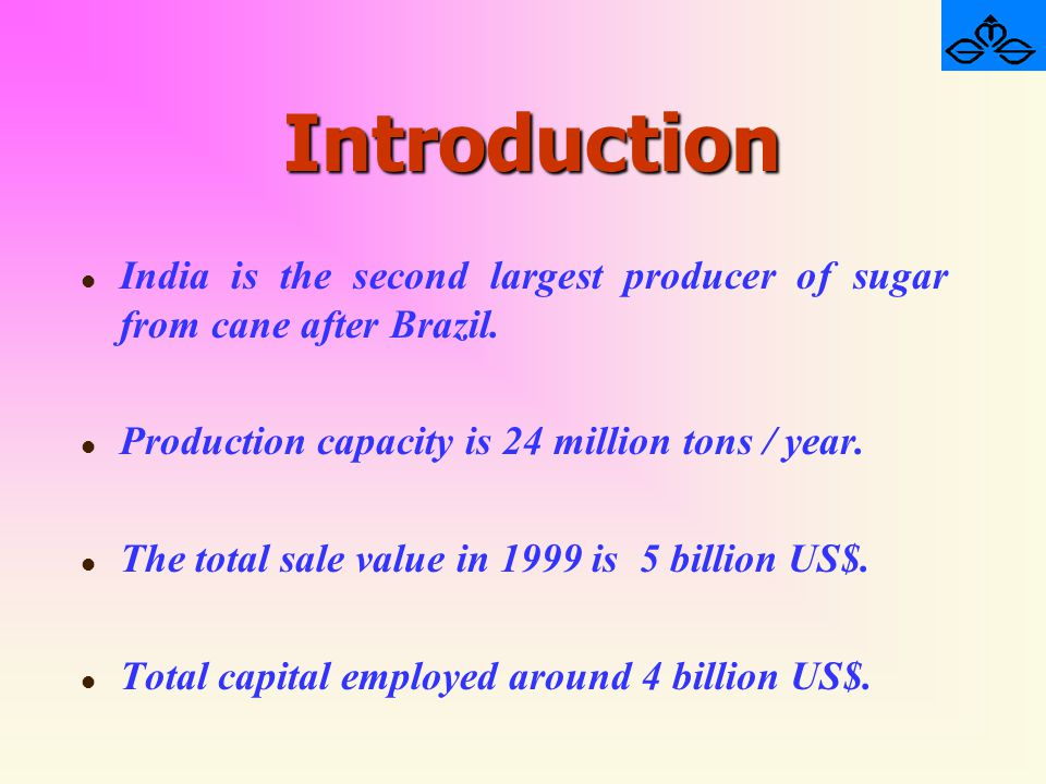 Introduction l l India is the second largest producer of sugar from cane after Brazil. l l Production capacity is 24 million tons / year. l l The tota