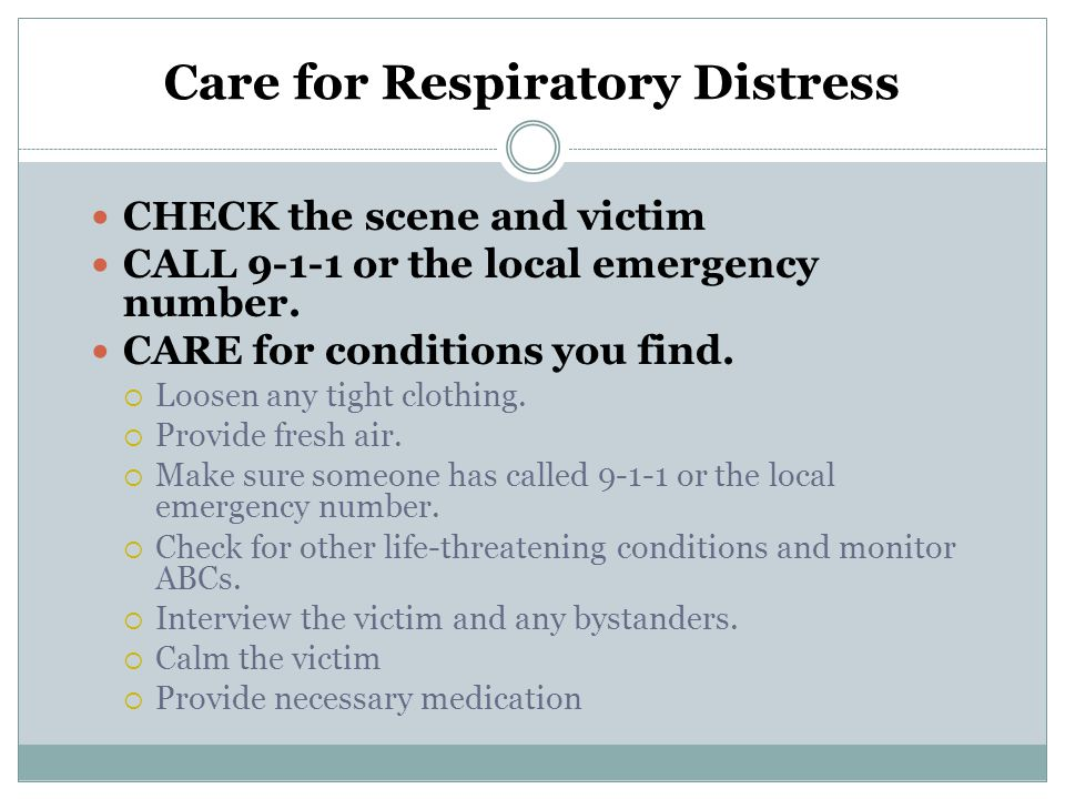 Care for Respiratory Distress CHECK the scene and victim CALL 9-1-1 or the local emergency number. CARE for conditions you find. Loosen any tight clot