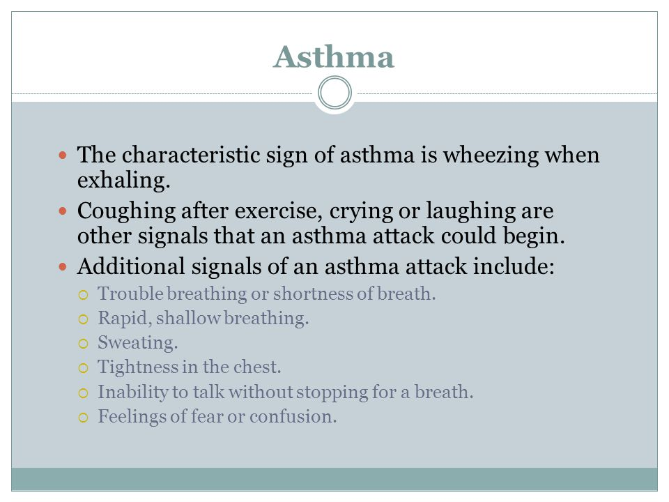 Asthma The characteristic sign of asthma is wheezing when exhaling. Coughing after exercise, crying or laughing are other signals that an asthma attac