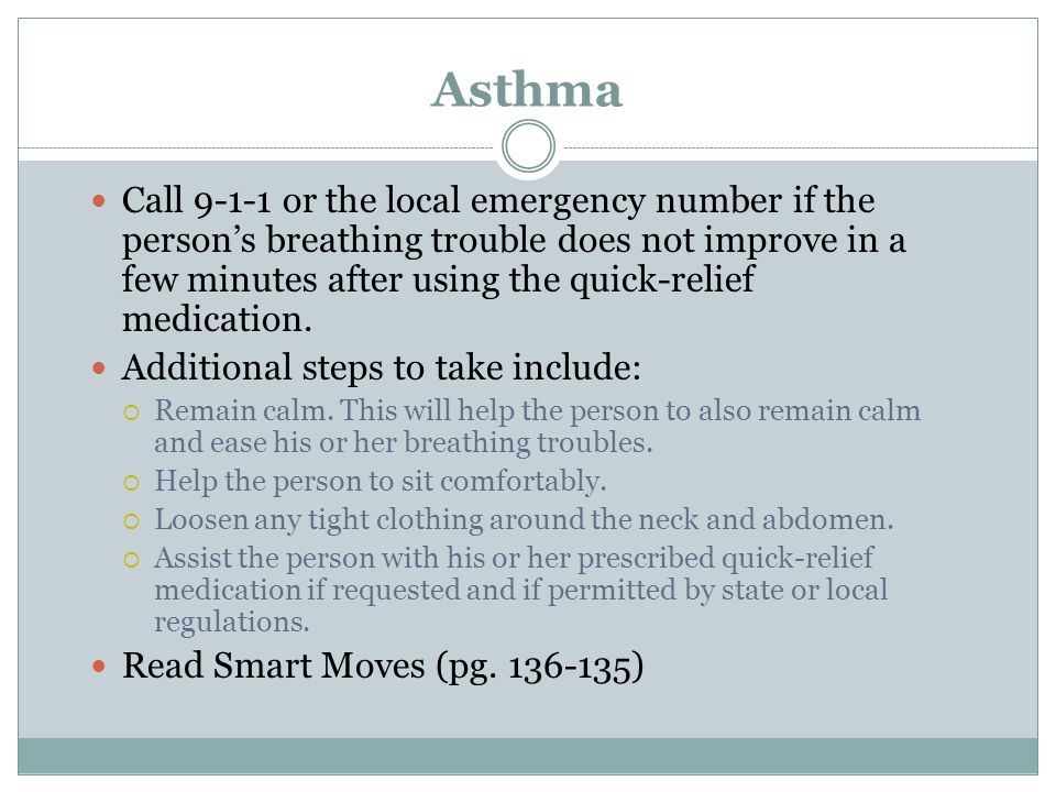 Asthma Call 9-1-1 or the local emergency number if the persons breathing trouble does not improve in a few minutes after using the quick-relief medica