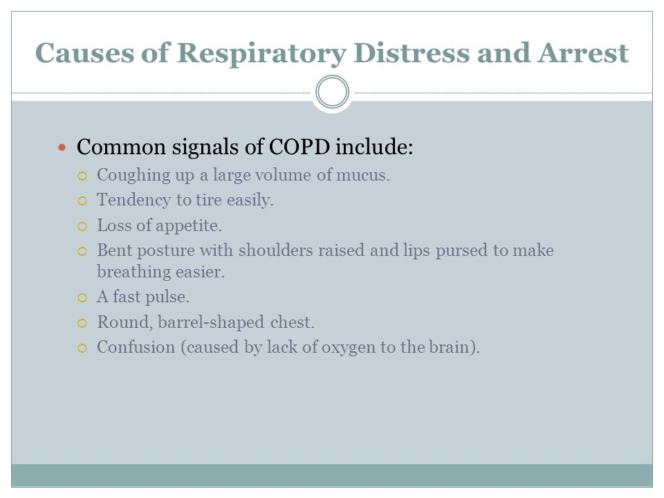 Causes of Respiratory Distress and Arrest Common signals of COPD include: Coughing up a large volume of mucus. Tendency to tire easily. Loss of appeti