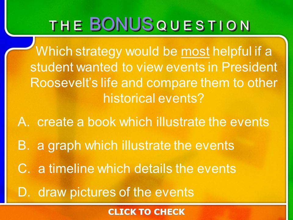 Last Questio n Which strategy would be most helpful if a student wanted to view events in President Roosevelts life and compare them to other historical events.
