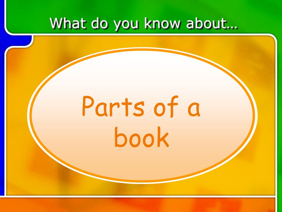 TOPIC 6 What do you know about… Parts of a book