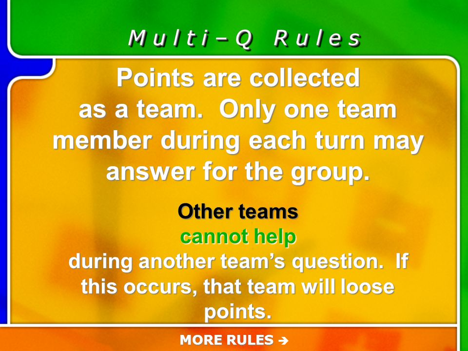 Game Rules M u l t i – Q R u l e s If a question is answered correctly, that team adds those points to their team score.