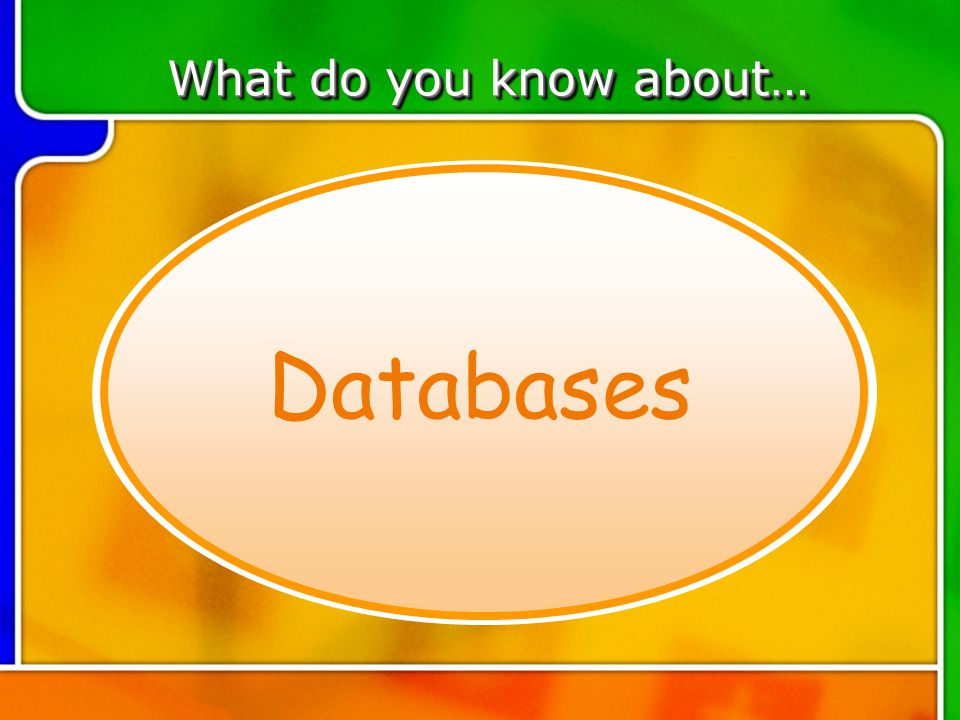 TOPIC 1 Databases What do you know about…