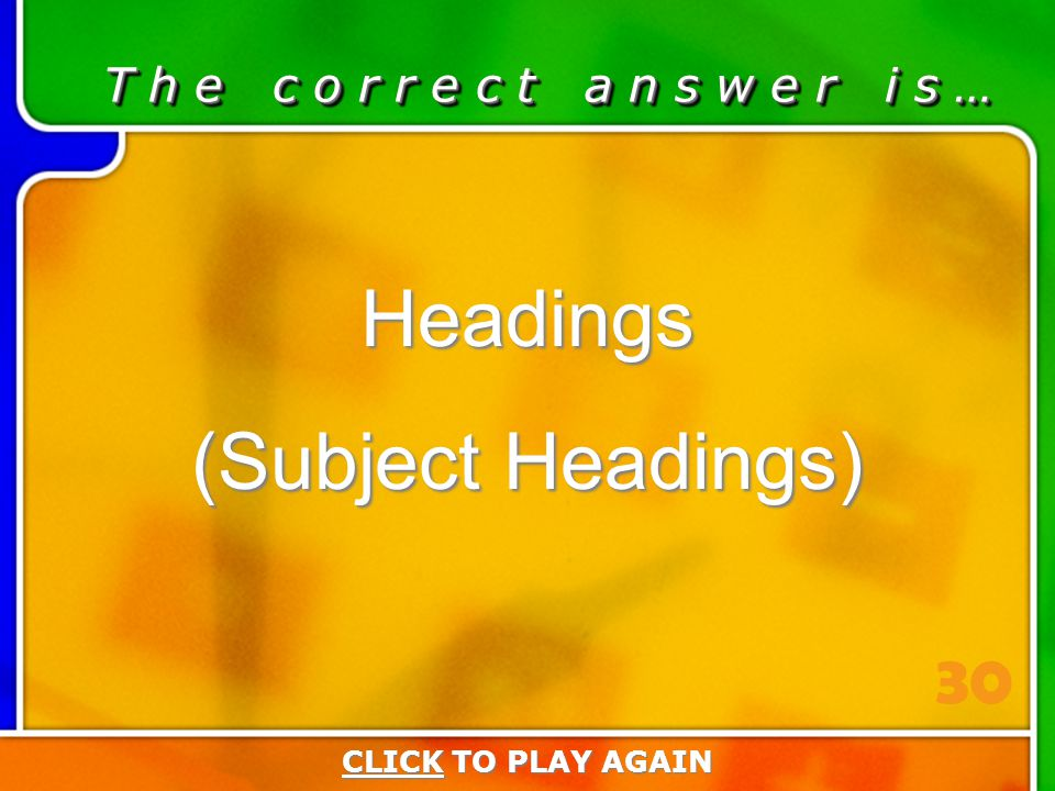 6:30 Answer T h e c o r r e c t a n s w e r i s … Headings (Subject Headings) CLICKCLICK TO PLAY AGAIN CLICK 30