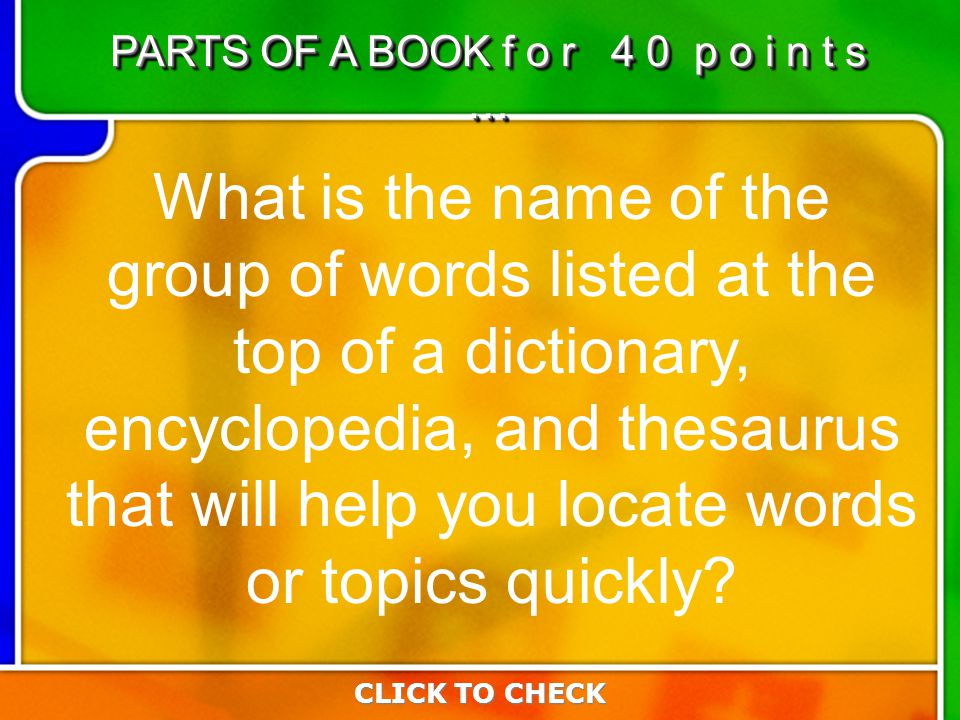6:406:40 What is the name of the group of words listed at the top of a dictionary, encyclopedia, and thesaurus that will help you locate words or topics quickly.