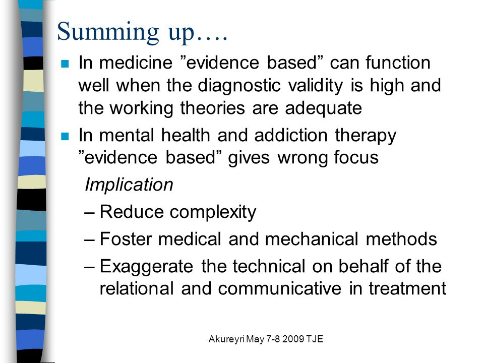 Akureyri May 7-8 2009 TJE n Diagnosis-driven, illness model n Prescriptive Treatments n Emphasis on quality and competence n Cure of illness n Client-directed (Fit) n Outcome-informed (Effect) n Emphasis on benefit over need n Restore real-life functioning The Medical Model: The Contextual Model: