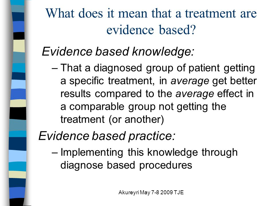 Akureyri May 7-8 2009 TJE What does it mean that a treatment are evidence based.