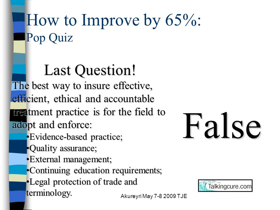 Akureyri May 7-8 2009 TJE How to Improve by 65%: Pop Quiz Question #6: The bulk of change in successful treatment occurs earlier rather than later.