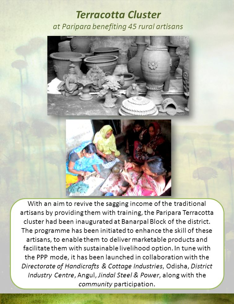 Terracotta Cluster at Paripara benefiting 45 rural artisans With an aim to revive the sagging income of the traditional artisans by providing them with training, the Paripara Terracotta cluster had been inaugurated at Banarpal Block of the district.