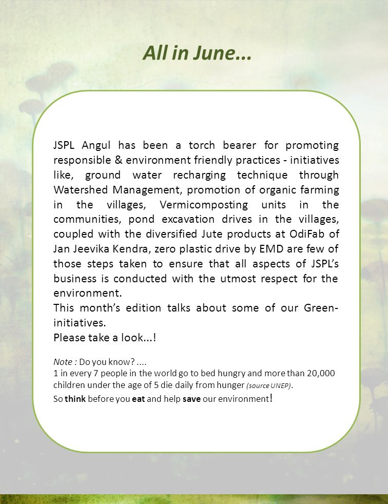 JSPL Angul has been a torch bearer for promoting responsible & environment friendly practices - initiatives like, ground water recharging technique through Watershed Management, promotion of organic farming in the villages, Vermicomposting units in the communities, pond excavation drives in the villages, coupled with the diversified Jute products at OdiFab of Jan Jeevika Kendra, zero plastic drive by EMD are few of those steps taken to ensure that all aspects of JSPLs business is conducted with the utmost respect for the environment.