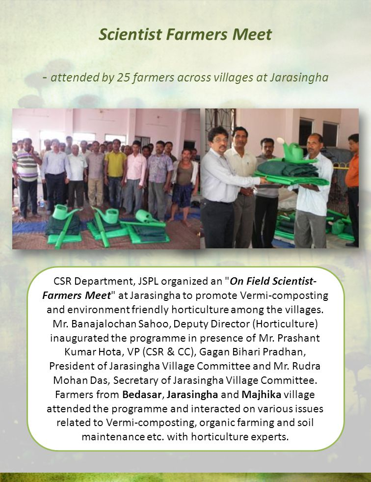 Scientist Farmers Meet - attended by 25 farmers across villages at Jarasingha CSR Department, JSPL organized an On Field Scientist- Farmers Meet at Jarasingha to promote Vermi-composting and environment friendly horticulture among the villages.