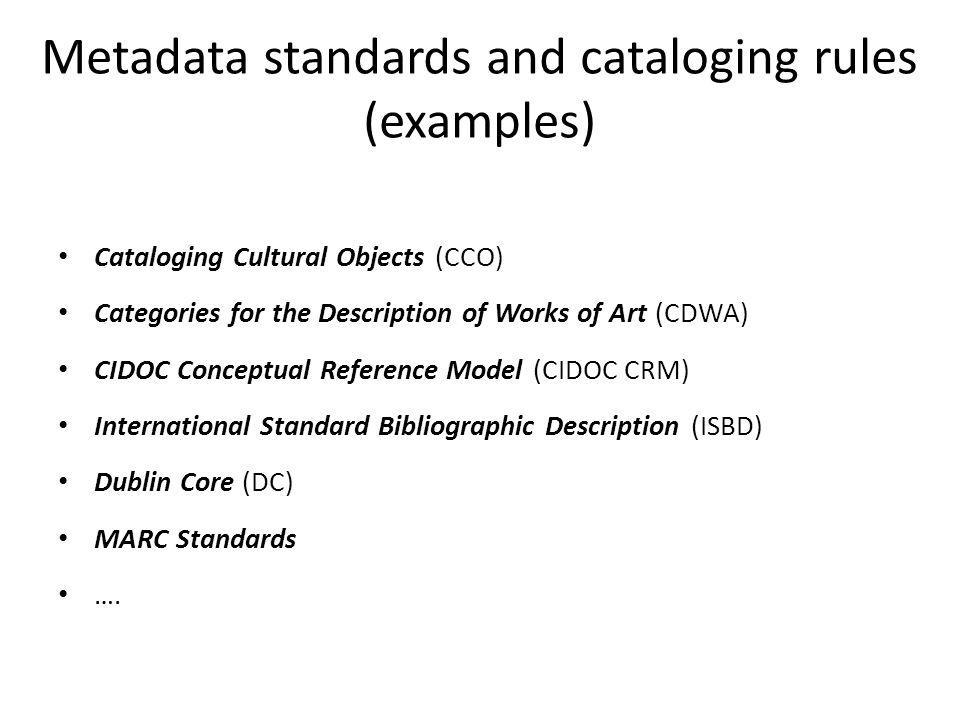 Metadata standards and cataloging rules (examples) Cataloging Cultural Objects (CCO) Categories for the Description of Works of Art (CDWA) CIDOC Conce