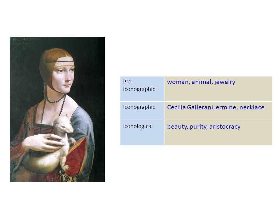 Pre- iconographic woman, animal, jewelry Iconographic Cecilia Gallerani, ermine, necklace Iconological beauty, purity, aristocracy