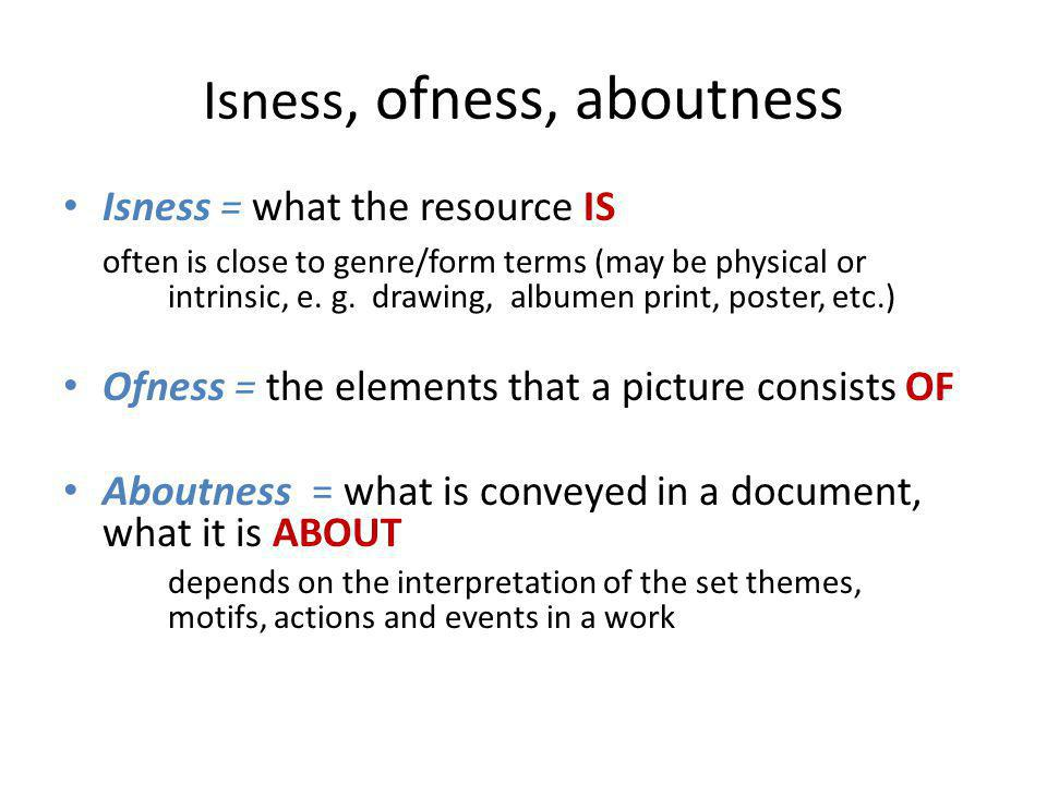Isness, ofness, aboutness Isness = what the resource IS often is close to genre/form terms (may be physical or intrinsic, e. g. drawing, albumen print
