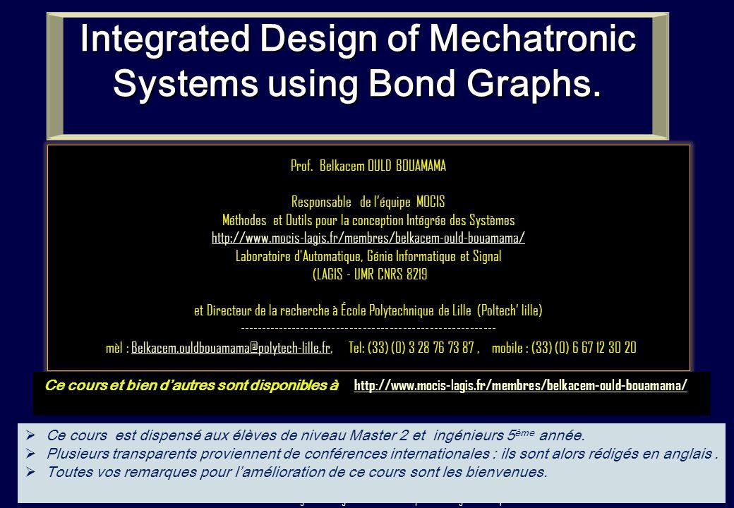 1 « Integrated Design of Mechatronic Systems using Bond Graphs » Prof. Belkacem OULD BOUAMAMA Responsable de léquipe MOCIS Méthodes et Outils pour la