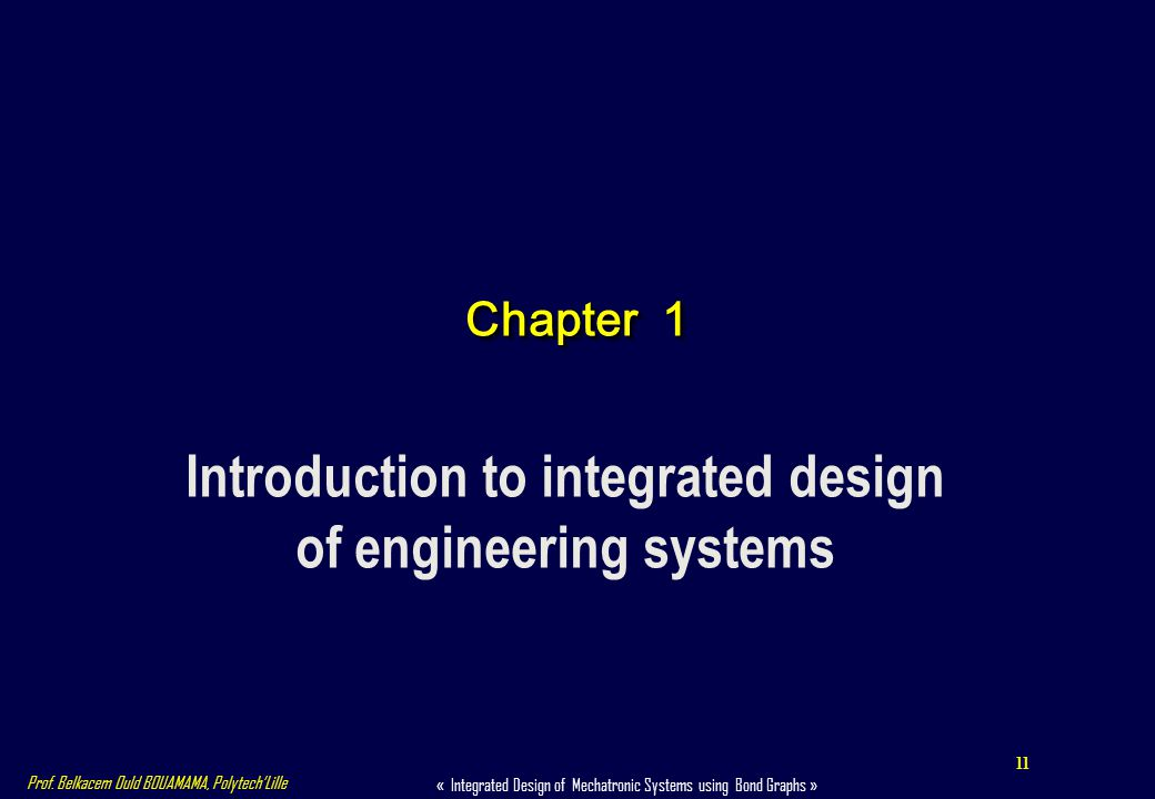 11 « Integrated Design of Mechatronic Systems using Bond Graphs » Prof. Belkacem Ould BOUAMAMA, PolytechLille Chapter 1 Introduction to integrated des