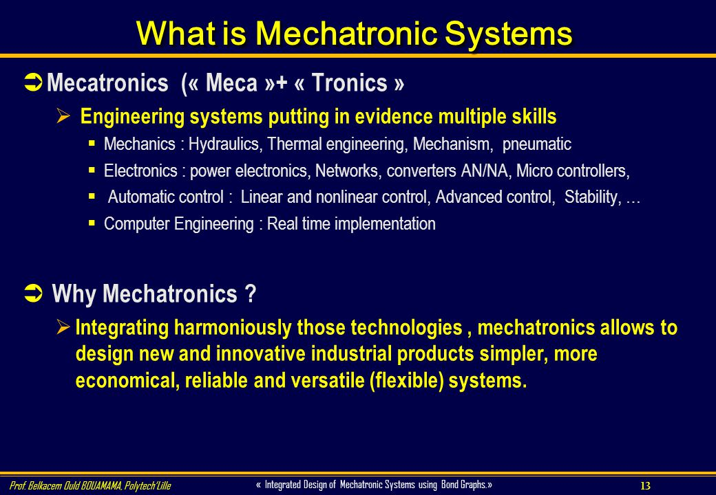 13 « Integrated Design of Mechatronic Systems using Bond Graphs.» Prof. Belkacem Ould BOUAMAMA, PolytechLille What is Mechatronic Systems Mecatronics