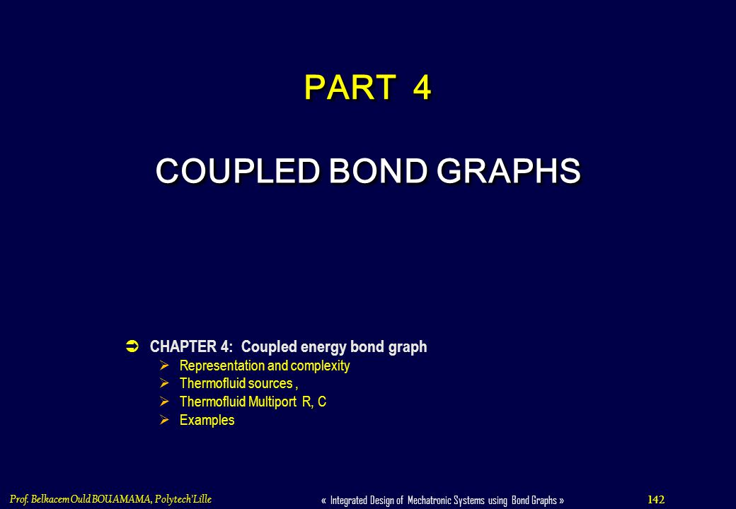 142 « Integrated Design of Mechatronic Systems using Bond Graphs » Prof. Belkacem Ould BOUAMAMA, PolytechLille COUPLED BOND GRAPHS CHAPTER 4: Coupled