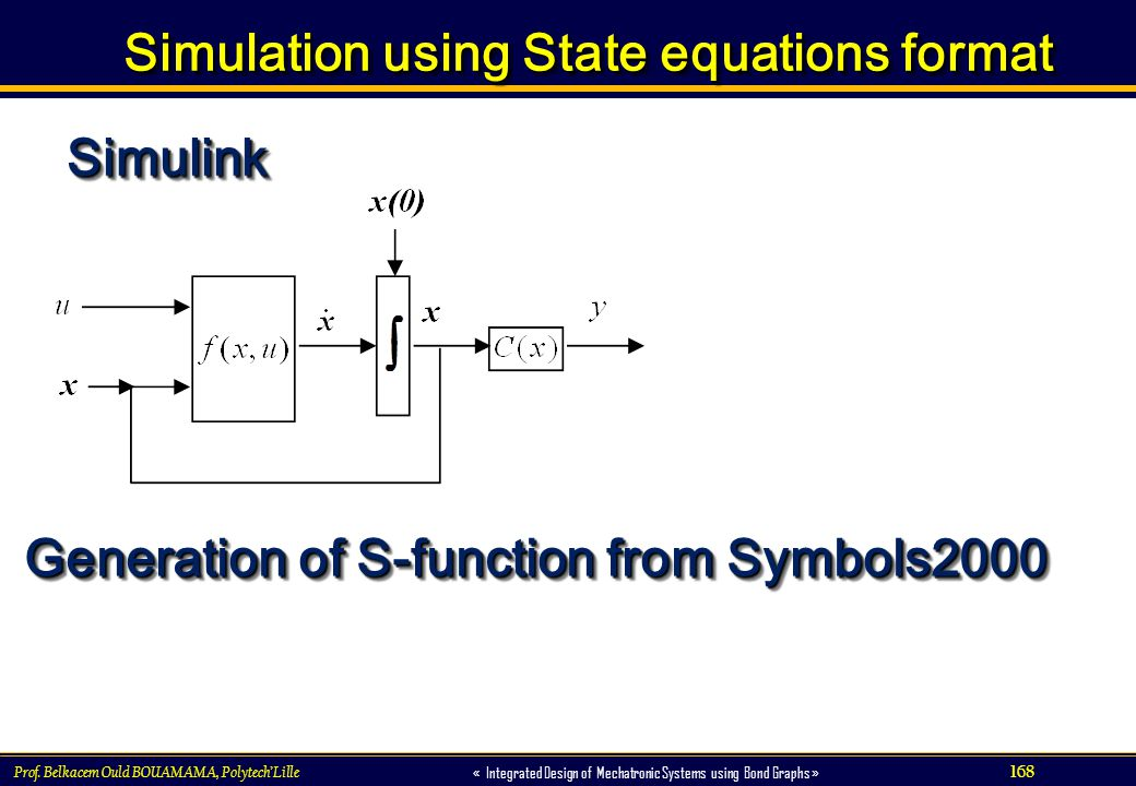 168 « Integrated Design of Mechatronic Systems using Bond Graphs » Simulation using State equations format Prof. Belkacem Ould BOUAMAMA, PolytechLille
